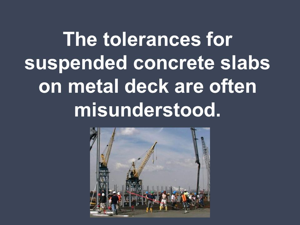 ACI 117-90 Standard Specifications for Tolerances for Concrete Construction and Materials gives (2) tolerances for suspended slabs on metal deck: Thickness tolerance: +3/8 and -1/4 for slab thicknesses 12 or less Flatness tolerance: Ff or gap under an unleveled straightedge