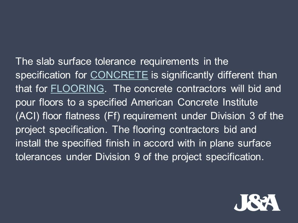 The slab surface tolerance requirements in the specification for CONCRETE is significantly different than that for FLOORING. The concrete contractors