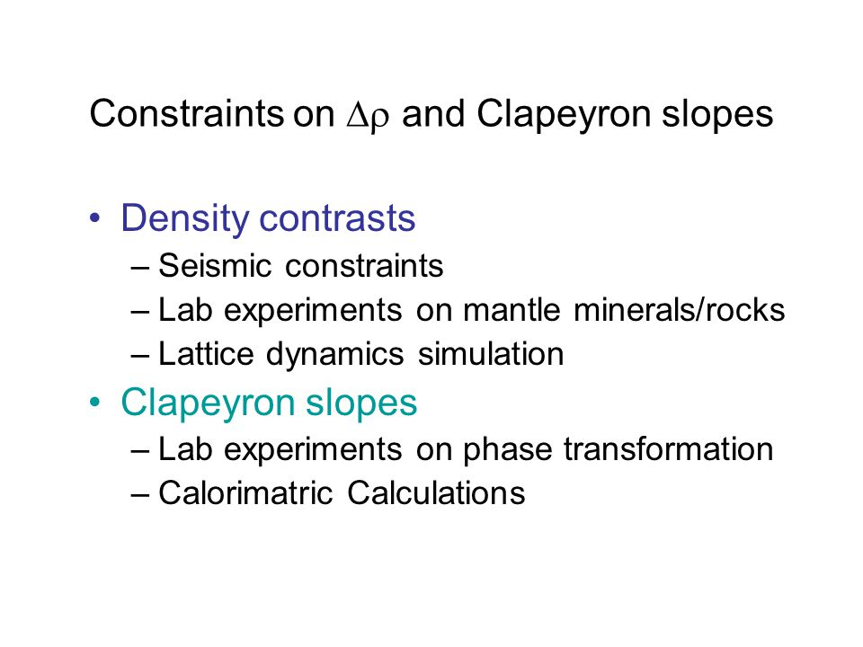 Constraints on  and Clapeyron slopes Density contrasts –Seismic constraints –Lab experiments on mantle minerals/rocks –Lattice dynamics simulation Clapeyron slopes –Lab experiments on phase transformation –Calorimatric Calculations