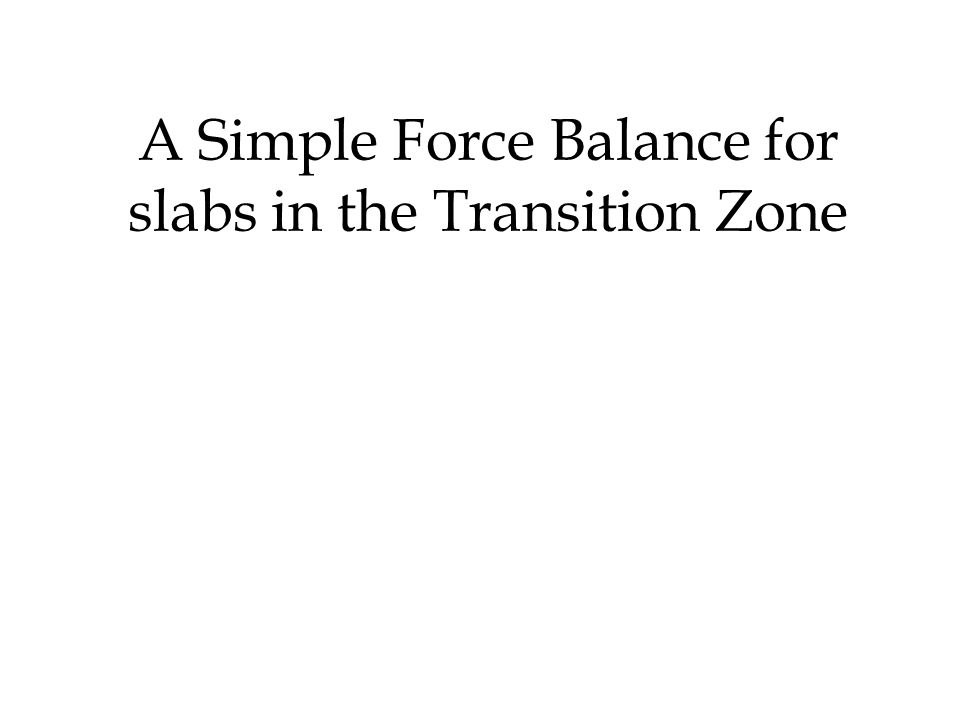 A Simple Force Balance for slabs in the Transition Zone