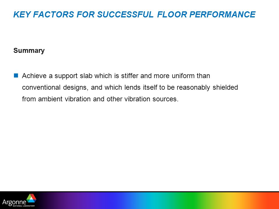 KEY FACTORS FOR SUCCESSFUL FLOOR PERFORMANCE Summary Achieve a support slab which is stiffer and more uniform than conventional designs, and which lends itself to be reasonably shielded from ambient vibration and other vibration sources.