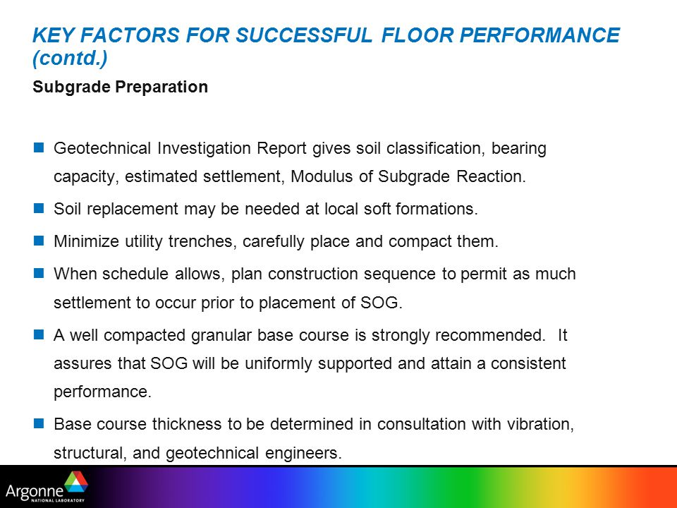 KEY FACTORS FOR SUCCESSFUL FLOOR PERFORMANCE (contd.) Subgrade Preparation Geotechnical Investigation Report gives soil classification, bearing capacity, estimated settlement, Modulus of Subgrade Reaction.