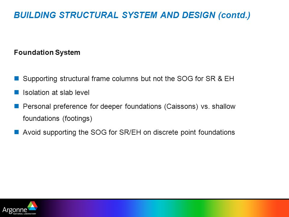 BUILDING STRUCTURAL SYSTEM AND DESIGN (contd.) Foundation System Supporting structural frame columns but not the SOG for SR & EH Isolation at slab level Personal preference for deeper foundations (Caissons) vs.
