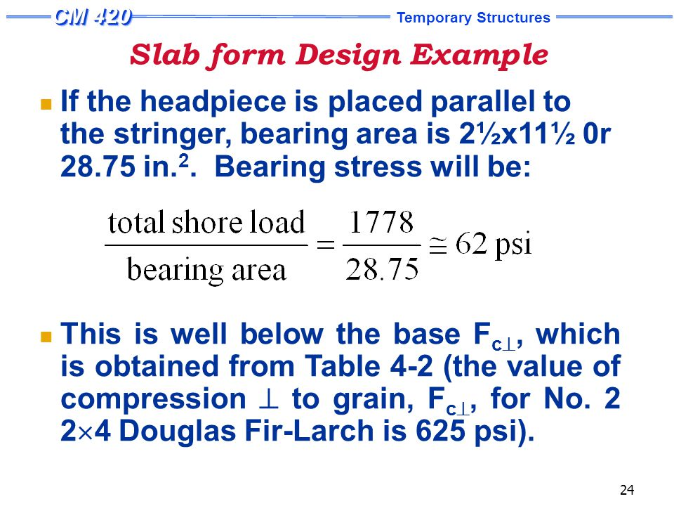 Temporary Structures 24 Slab form Design Example If the headpiece is placed parallel to the stringer, bearing area is 2½x11½ 0r 28.75 in.
