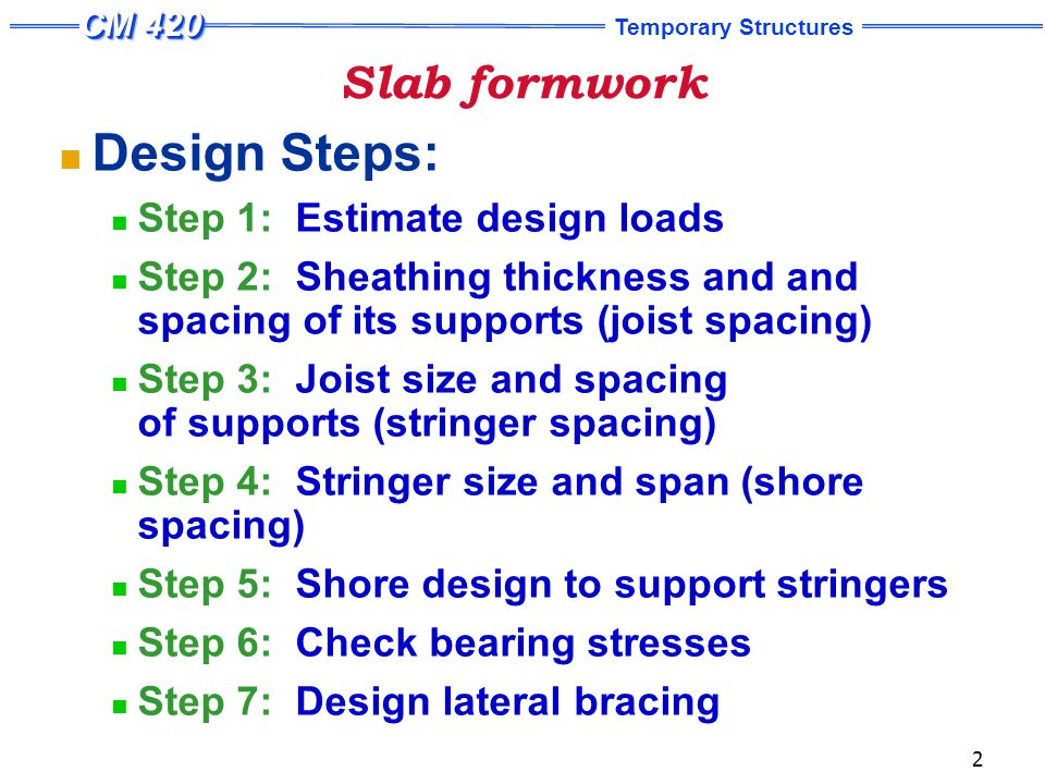 Temporary Structures 2 Slab formwork Design Steps: Step 1: Estimate design loads Step 2: Sheathing thickness and and spacing of its supports (joist spacing) Step 3: Joist size and spacing of supports (stringer spacing) Step 4: Stringer size and span (shore spacing) Step 5: Shore design to support stringers Step 6: Check bearing stresses Step 7: Design lateral bracing
