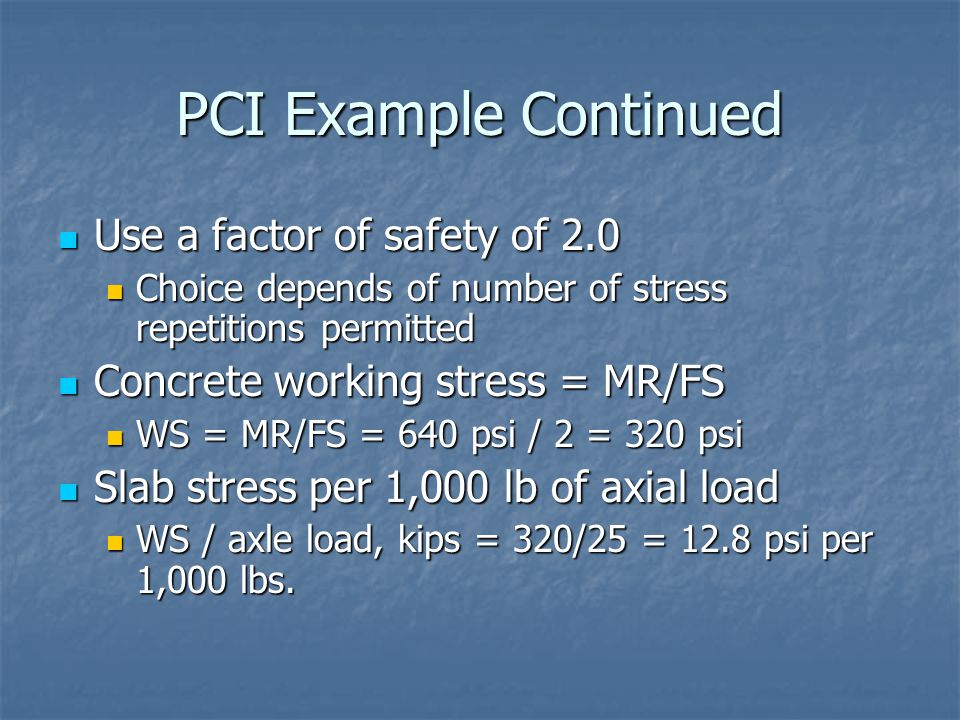 PCI Example Continued Use a factor of safety of 2.0 Use a factor of safety of 2.0 Choice depends of number of stress repetitions permitted Choice depe
