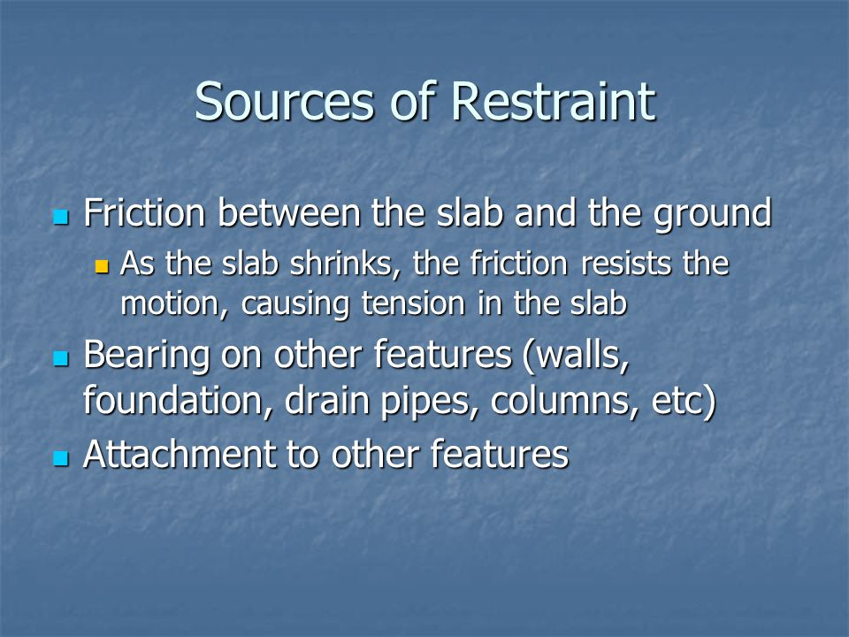 Sources of Restraint Friction between the slab and the ground Friction between the slab and the ground As the slab shrinks, the friction resists the m