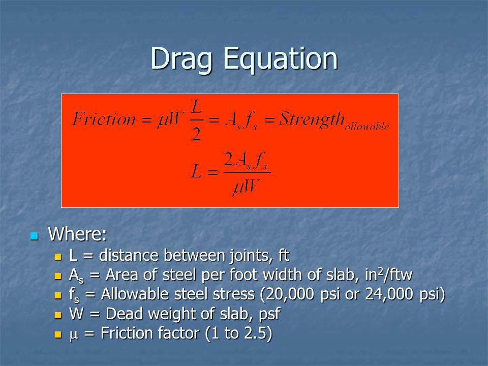 Drag Equation Where: Where: L = distance between joints, ft L = distance between joints, ft A s = Area of steel per foot width of slab, in 2 /ftw A s
