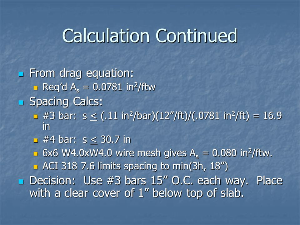 Calculation Continued From drag equation: From drag equation: Req'd A s = 0.0781 in 2 /ftw Req'd A s = 0.0781 in 2 /ftw Spacing Calcs: Spacing Calcs: