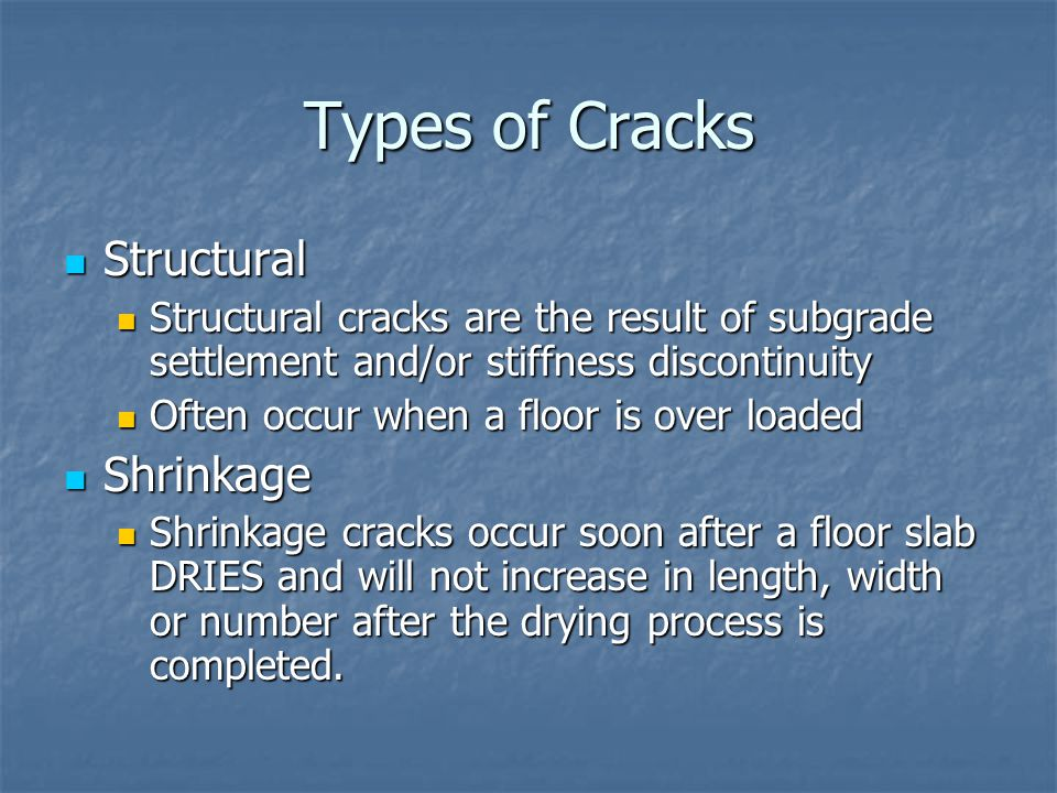 Causes of Structural Cracking Virtually all structural cracks are the result of subgrade failure Virtually all structural cracks are the result of subgrade failure The failure may result from one or more of the following conditions The failure may result from one or more of the following conditions The subgrade is improperly designed or prepared The subgrade is improperly designed or prepared The slab thickness is too thin for applied loads and the stiffness of the subgrade The slab thickness is too thin for applied loads and the stiffness of the subgrade The concrete does not have sufficient strength The concrete does not have sufficient strength It is necessary to determine the stiffness of the subgrade and the magnitude of the expected loads so that the proper slab thickness can be determined It is necessary to determine the stiffness of the subgrade and the magnitude of the expected loads so that the proper slab thickness can be determined