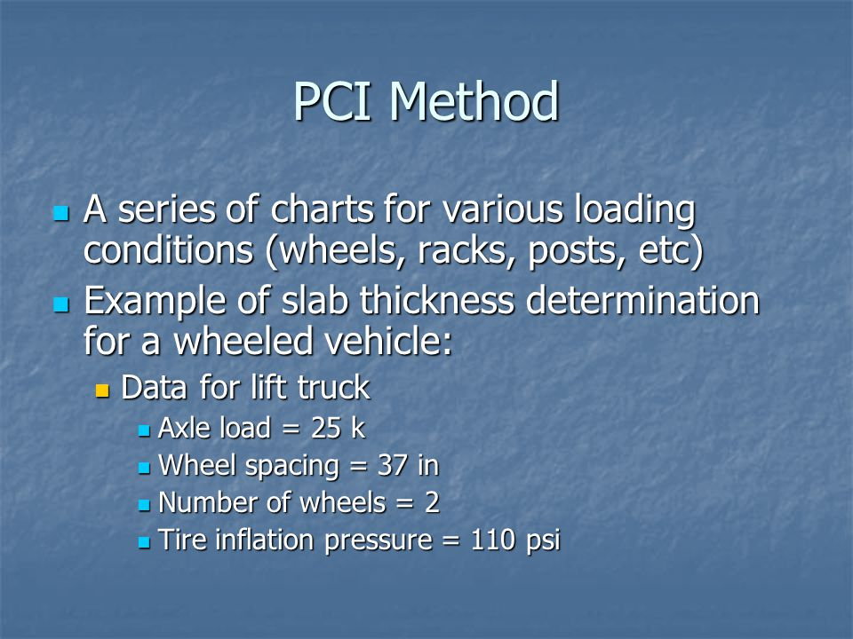 PCI Example Continued Contact area = wheel load/inflation pressure Contact area = wheel load/inflation pressure Contact area = (25,000 lb / 2 wheels) / 110 psi = 114 in 2 Contact area = (25,000 lb / 2 wheels) / 110 psi = 114 in 2 Subgrade and Concrete Data Subgrade and Concrete Data Subgrade Modulus, k = 100 pci Subgrade Modulus, k = 100 pci Concrete 28-day strength, f' c = 7,000 psi Concrete 28-day strength, f' c = 7,000 psi Concrete flexural strength, MR ~ 7.5sqrt(f' c ) ~ 640 psi Concrete flexural strength, MR ~ 7.5sqrt(f' c ) ~ 640 psi