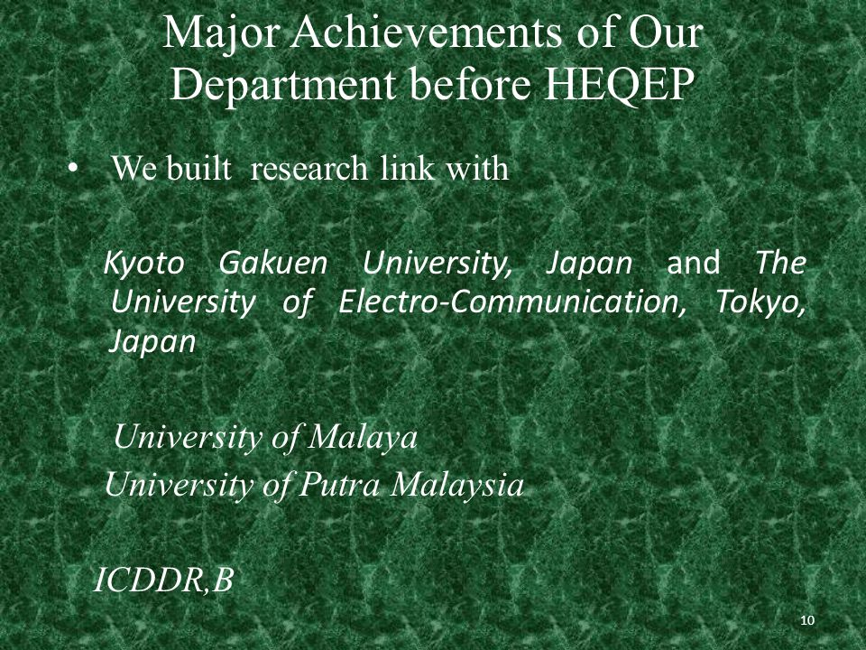 10 Major Achievements of Our Department before HEQEP We built research link with Kyoto Gakuen University, Japan and The University of Electro-Communication, Tokyo, Japan University of Malaya University of Putra Malaysia ICDDR,B