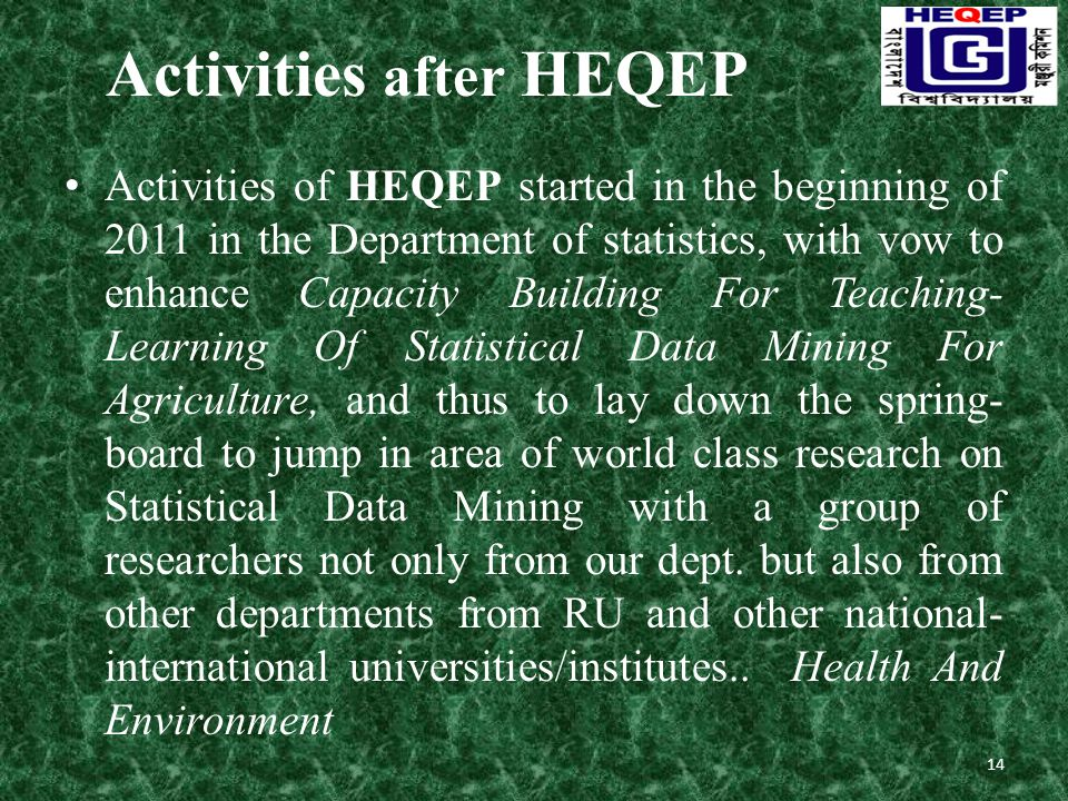 Activities after HEQEP Activities of HEQEP started in the beginning of 2011 in the Department of statistics, with vow to enhance Capacity Building For Teaching- Learning Of Statistical Data Mining For Agriculture, and thus to lay down the spring- board to jump in area of world class research on Statistical Data Mining with a group of researchers not only from our dept.