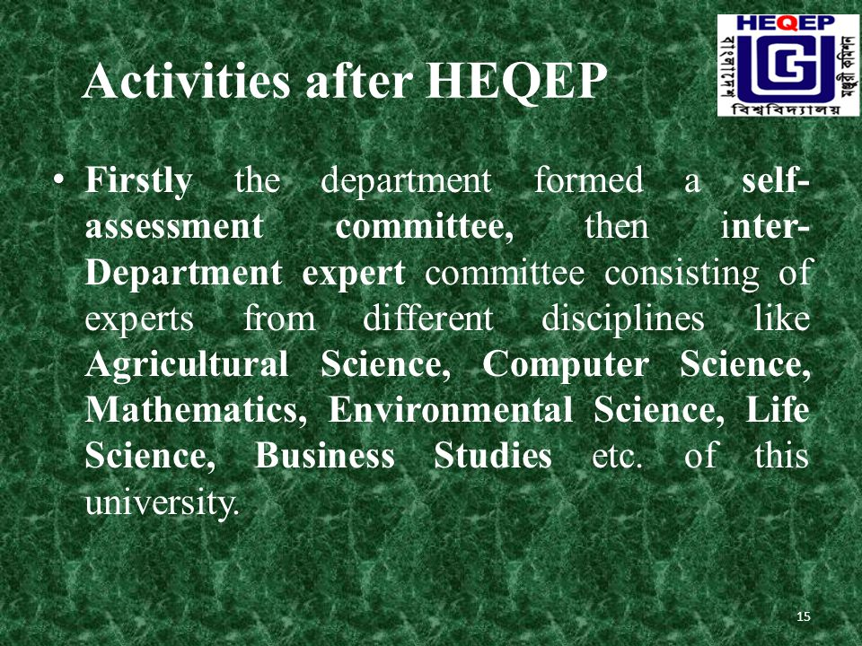 Activities after HEQEP Firstly the department formed a self- assessment committee, then inter- Department expert committee consisting of experts from different disciplines like Agricultural Science, Computer Science, Mathematics, Environmental Science, Life Science, Business Studies etc.