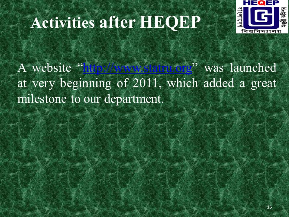 Activities after HEQEP A website http://www.statru.org was launched at very beginning of 2011, which added a great milestone to our department.http://www.statru.org 16