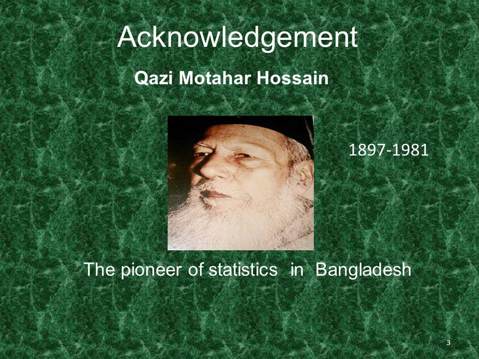 3 Acknowledgement Qazi Motahar Hossain 1897-1981 The pioneer of statistics in Bangladesh
