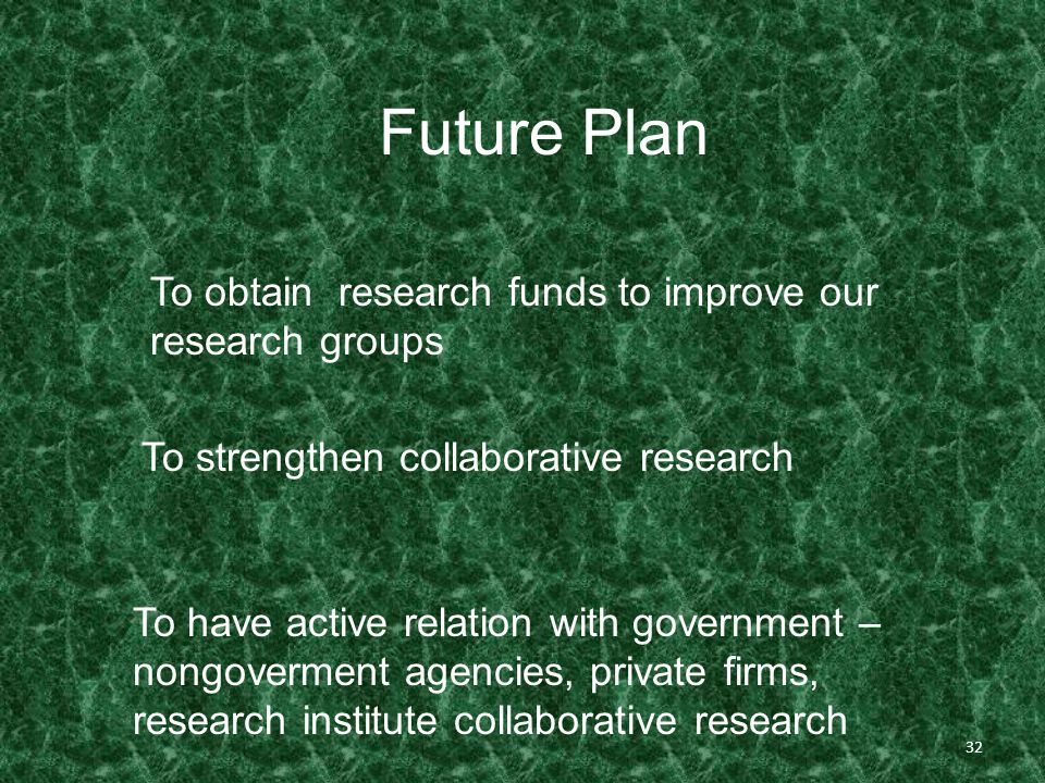 32 Future Plan To obtain research funds to improve our research groups To strengthen collaborative research To have active relation with government – nongoverment agencies, private firms, research institute collaborative research