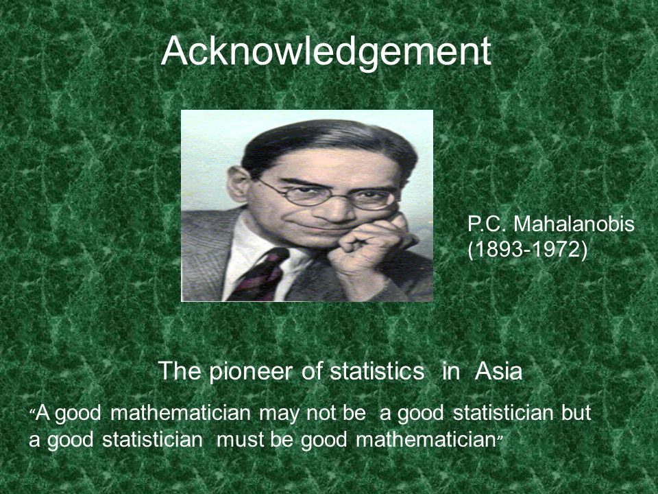 A good mathematician may not be a good statistician but a good statistician must be good mathematician Acknowledgement P.C.