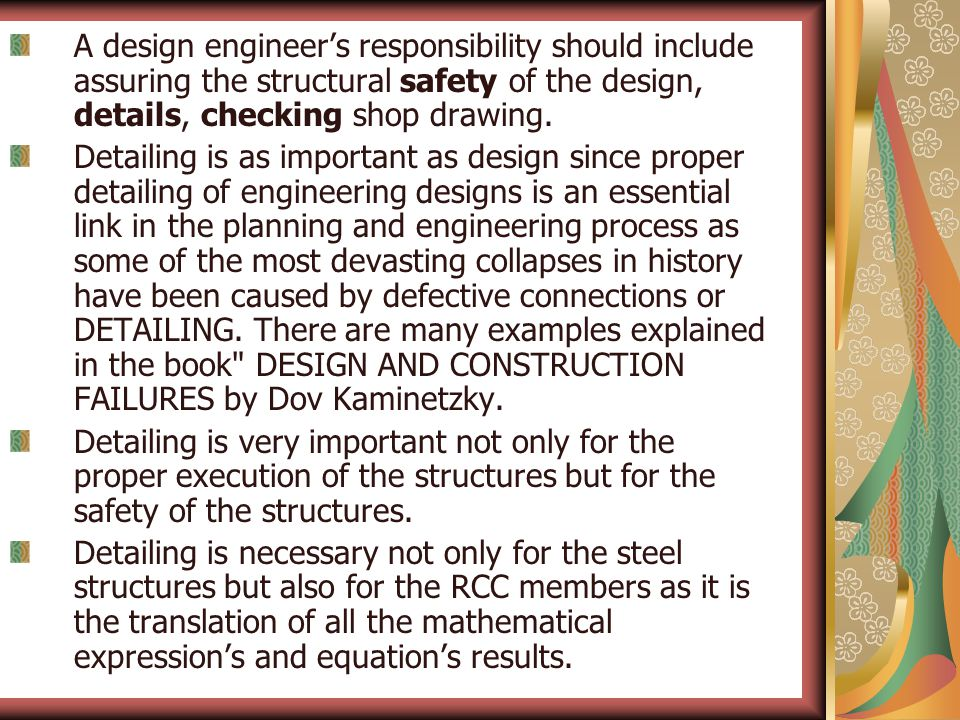 A design engineer's responsibility should include assuring the structural safety of the design, details, checking shop drawing. Detailing is as import