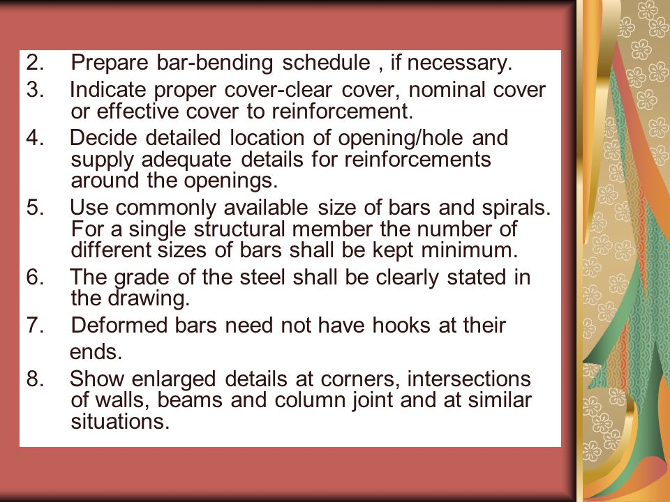 2.Prepare bar-bending schedule, if necessary. 3. Indicate proper cover-clear cover, nominal cover or effective cover to reinforcement. 4. Decide detai