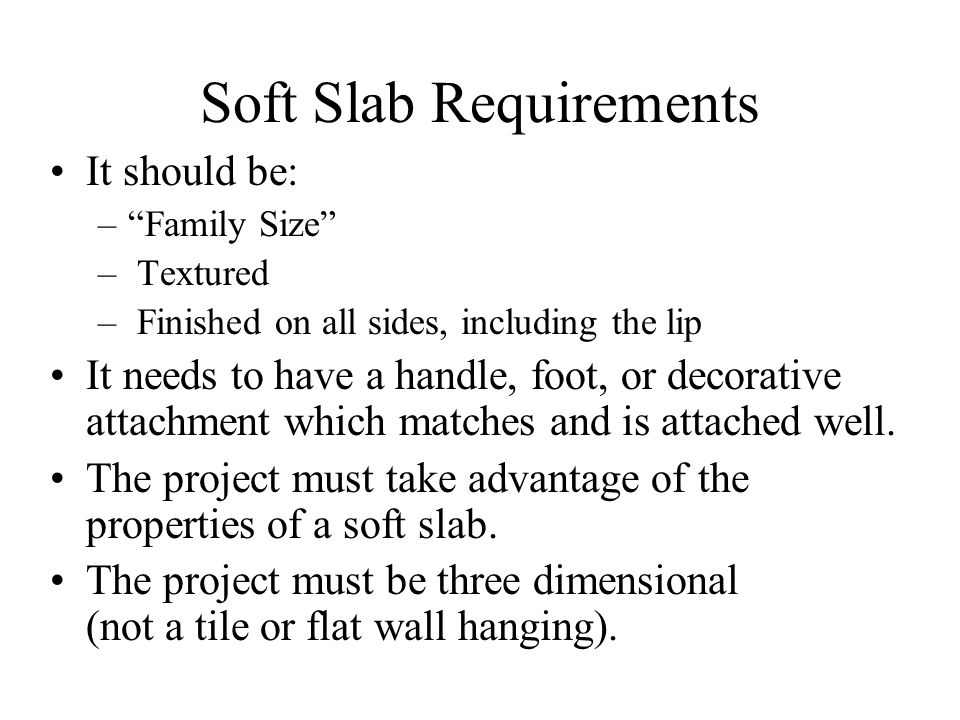 Soft Slab Requirements It should be: – Family Size – Textured – Finished on all sides, including the lip It needs to have a handle, foot, or decorative attachment which matches and is attached well.