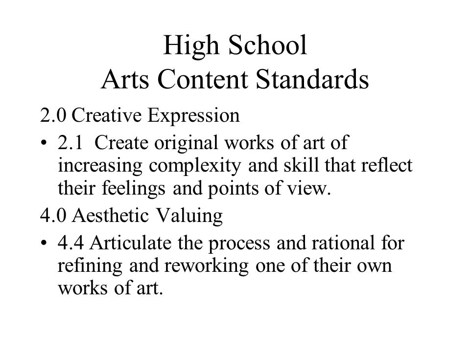 High School Arts Content Standards 2.0 Creative Expression 2.1 Create original works of art of increasing complexity and skill that reflect their feelings and points of view.