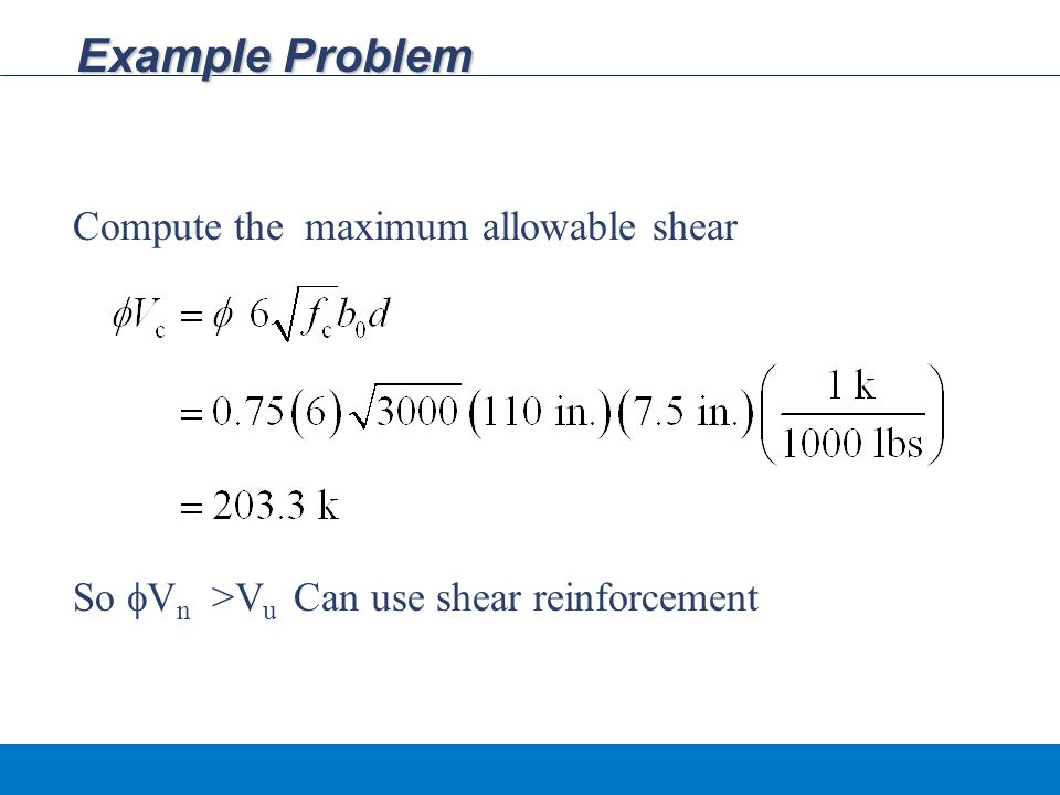 Example Problem Compute the maximum allowable shear So  V n >V u Can use shear reinforcement