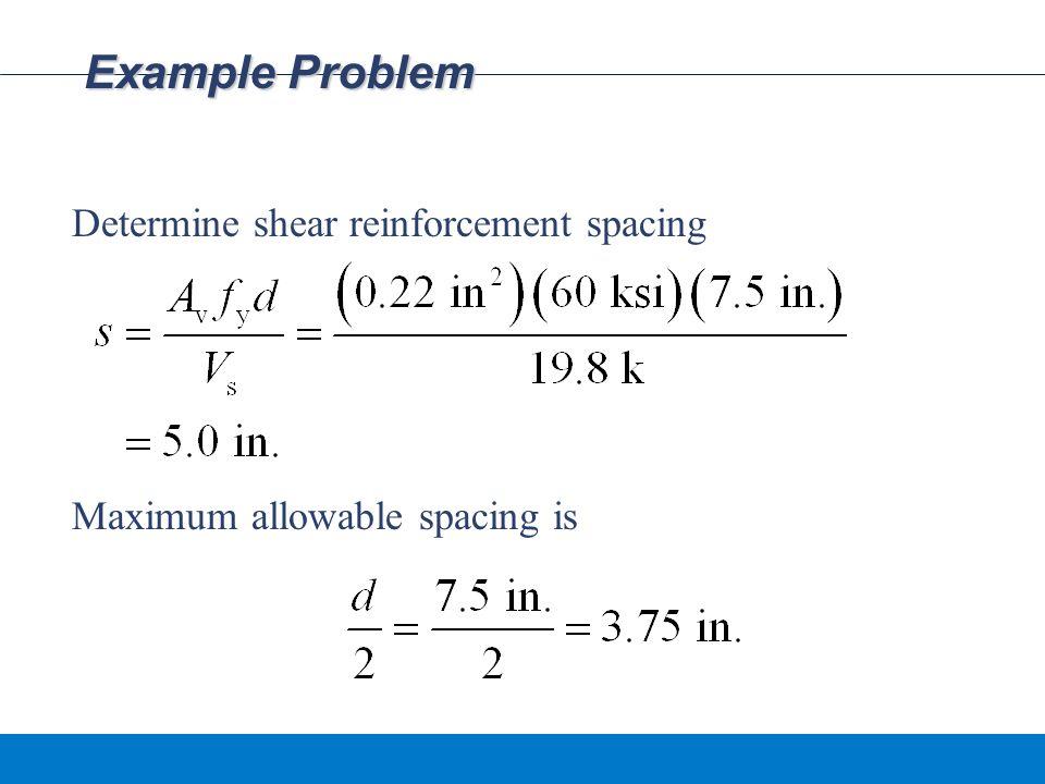 Example Problem Determine shear reinforcement spacing Maximum allowable spacing is