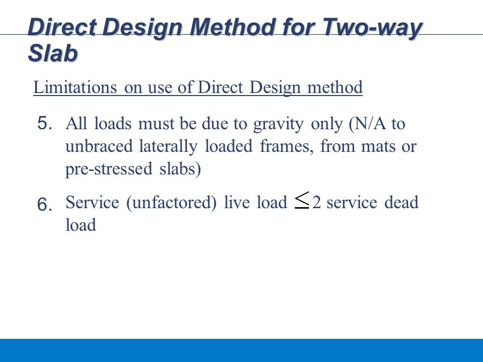 Direct Design Method for Two-way Slab Limitations on use of Direct Design method All loads must be due to gravity only (N/A to unbraced laterally loaded frames, from mats or pre-stressed slabs) Service (unfactored) live load 2 service dead load 5.
