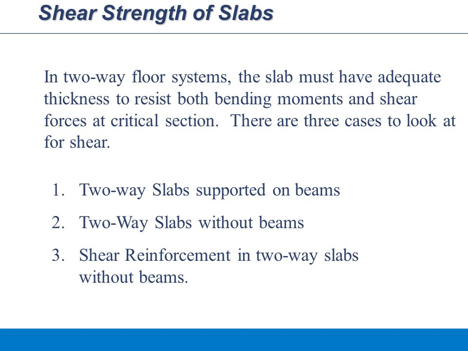 Shear Strength of Slabs In two-way floor systems, the slab must have adequate thickness to resist both bending moments and shear forces at critical section.