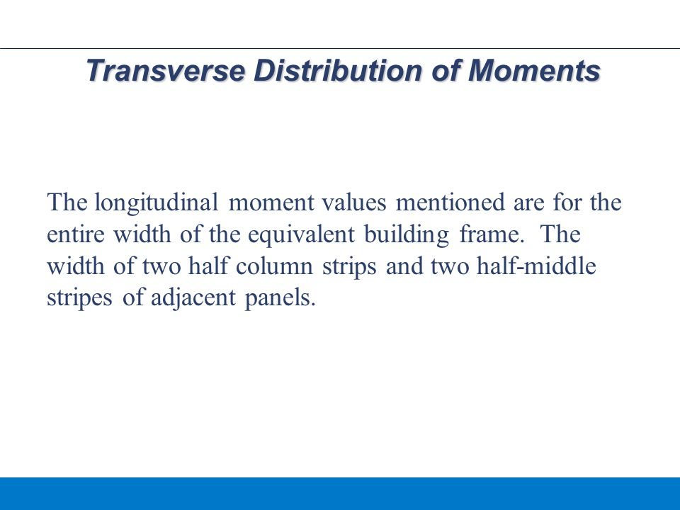 Transverse Distribution of Moments The longitudinal moment values mentioned are for the entire width of the equivalent building frame.