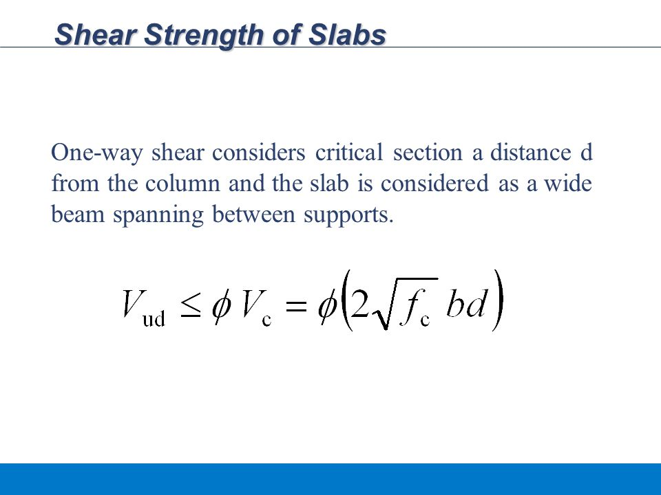 Shear Strength of Slabs One-way shear considers critical section a distance d from the column and the slab is considered as a wide beam spanning between supports.