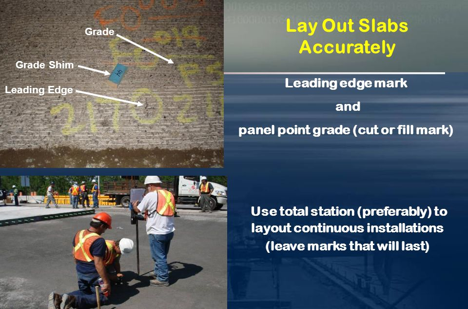 Continuous installations must be laid out with total station equipment  Must replicate original x , y , z survey  Grades for off-set rail must be calculated  Leading edges (Panel points) must be laid out Step 1 – Lay Out Slabs Step 1 – Lay Out Slabs