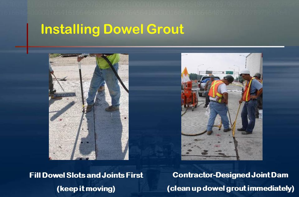 Step 6 - Dowel Grouting Dowel Grout is hot grout  Reaches 2500 psi in two hours Keep mixture below 60 degrees  Use Ice Water to Control Temp.
