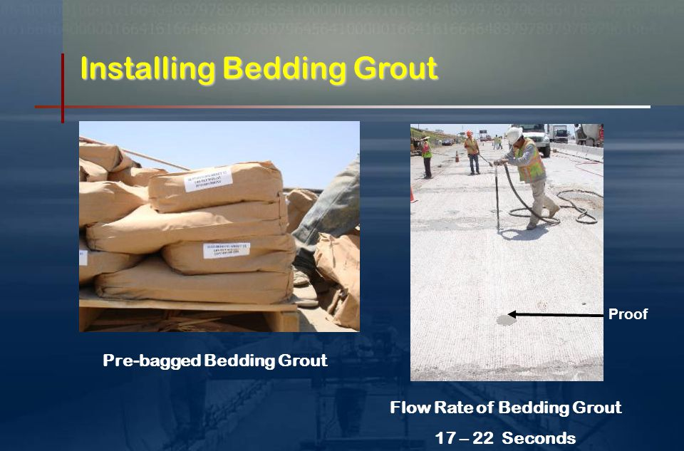 Bedding Grout Mixture of Cement, Water & Admixture  Flow rate of 17 - 20 seconds  Must flow into thin voids Reaches 2 MPa + in 12 hours Use Proper Nozzle Keep Holes filled