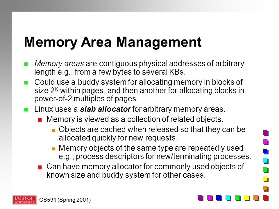 CS591 (Spring 2001) Memory Area Management n Memory areas are contiguous physical addresses of arbitrary length e.g., from a few bytes to several KBs.