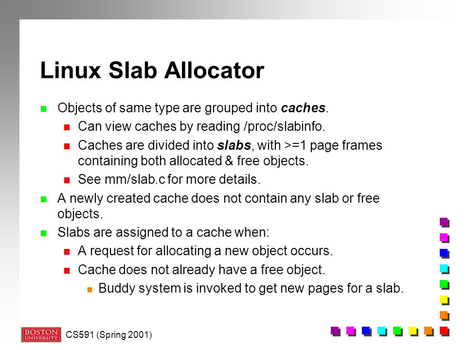 CS591 (Spring 2001) Linux Slab Allocator n Objects of same type are grouped into caches.