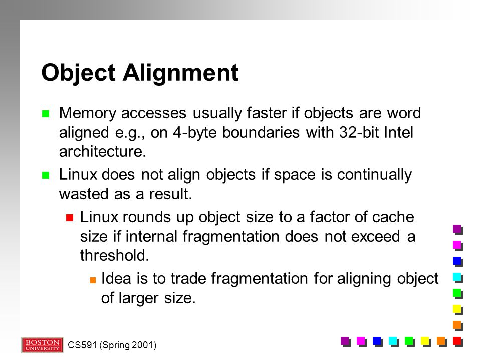 CS591 (Spring 2001) Object Alignment n Memory accesses usually faster if objects are word aligned e.g., on 4-byte boundaries with 32-bit Intel architecture.