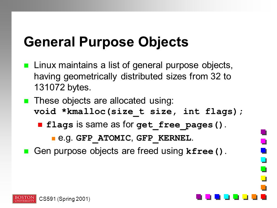 CS591 (Spring 2001) General Purpose Objects n Linux maintains a list of general purpose objects, having geometrically distributed sizes from 32 to 131072 bytes.