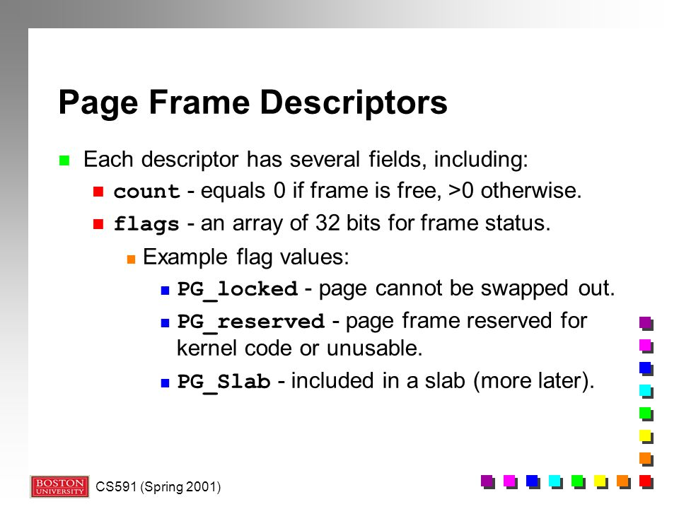 CS591 (Spring 2001) Page Frame Descriptors n Each descriptor has several fields, including: count - equals 0 if frame is free, >0 otherwise.