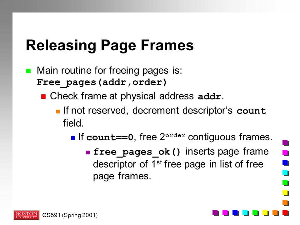 CS591 (Spring 2001) Releasing Page Frames Main routine for freeing pages is: Free_pages(addr,order) Check frame at physical address addr.