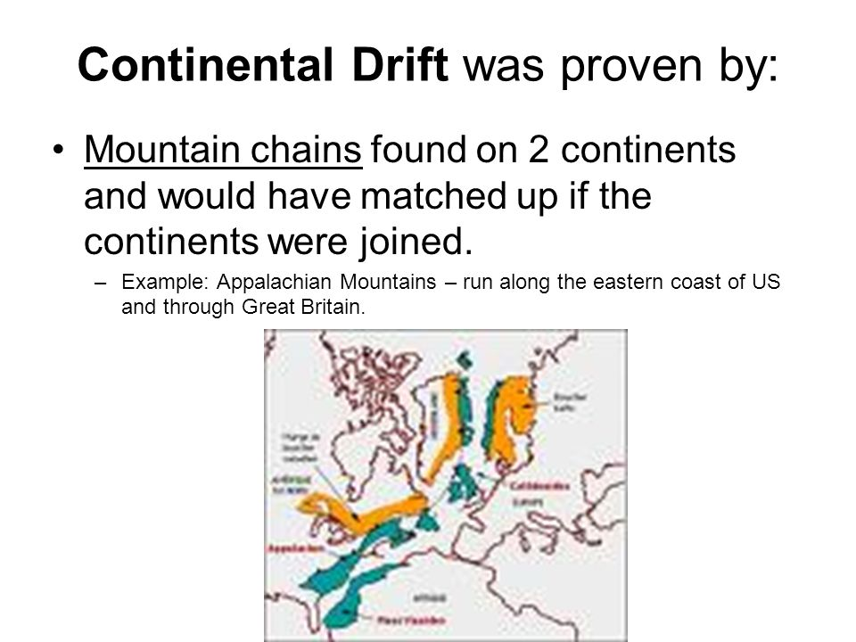 Continental Drift was proven by: Mountain chains found on 2 continents and would have matched up if the continents were joined. –Example: Appalachian