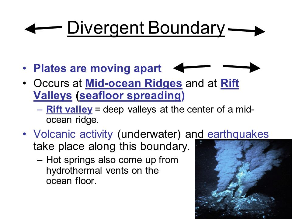Plates are moving apart Occurs at Mid-ocean Ridges and at Rift Valleys (seafloor spreading) –Rift valley = deep valleys at the center of a mid- ocean