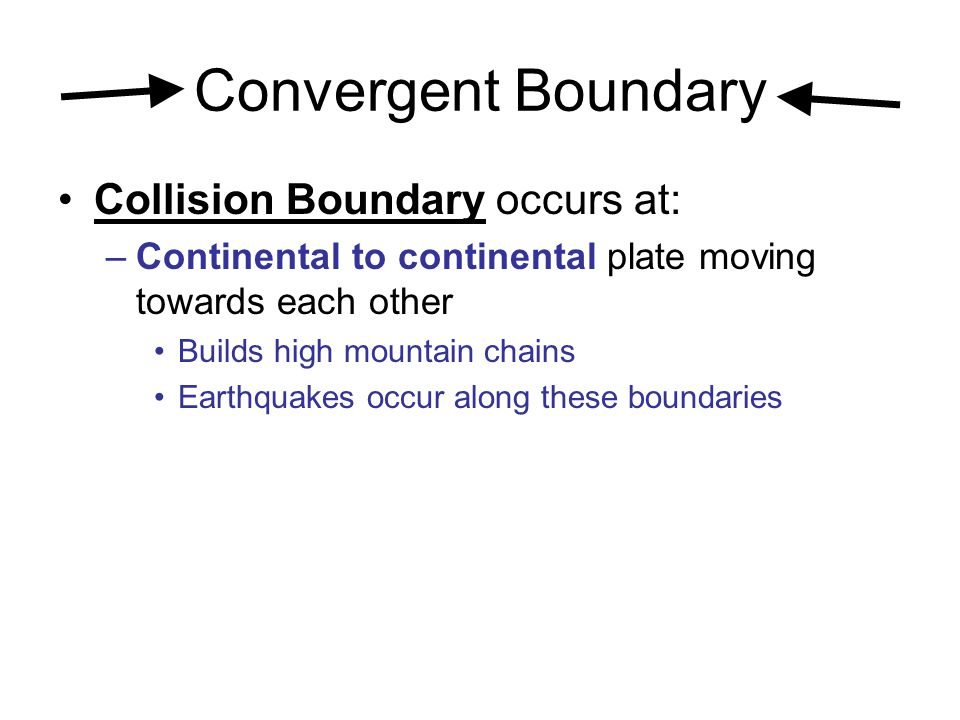 Convergent Boundary Collision Boundary occurs at: –Continental to continental plate moving towards each other Builds high mountain chains Earthquakes