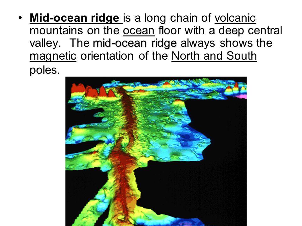 mid-ocean ridgeMid-ocean ridge is a long chain of volcanic mountains on the ocean floor with a deep central valley. The mid-ocean ridge always shows t