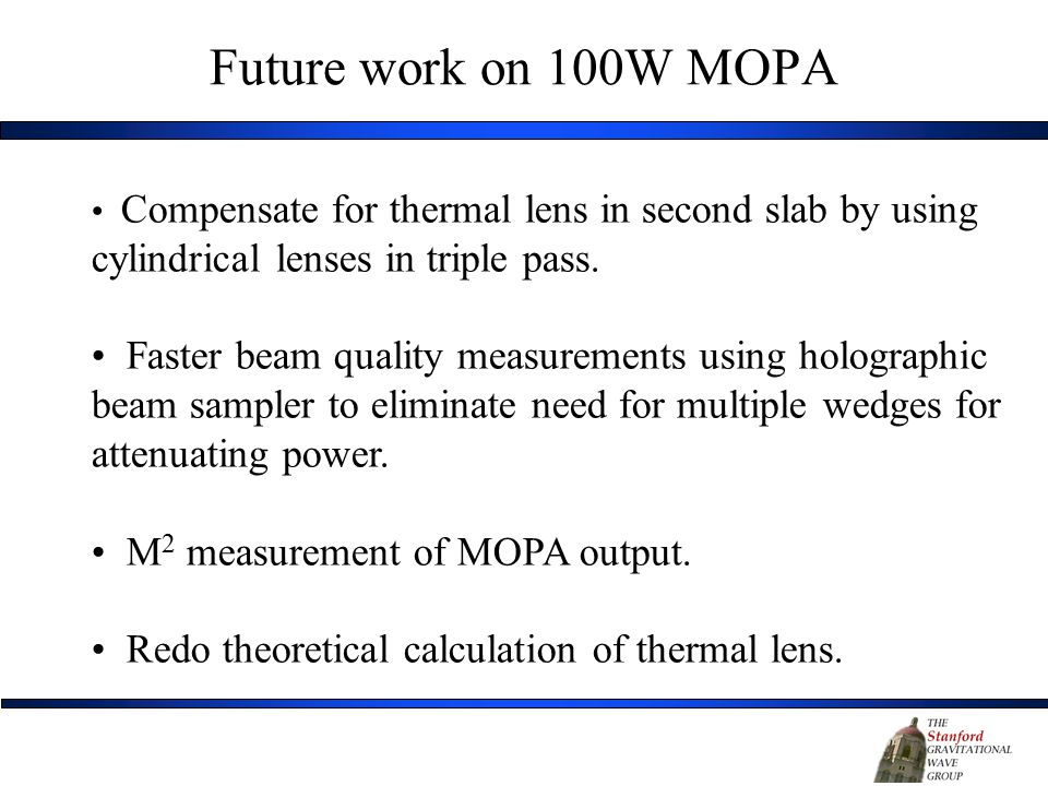 Future work on 100W MOPA Compensate for thermal lens in second slab by using cylindrical lenses in triple pass.