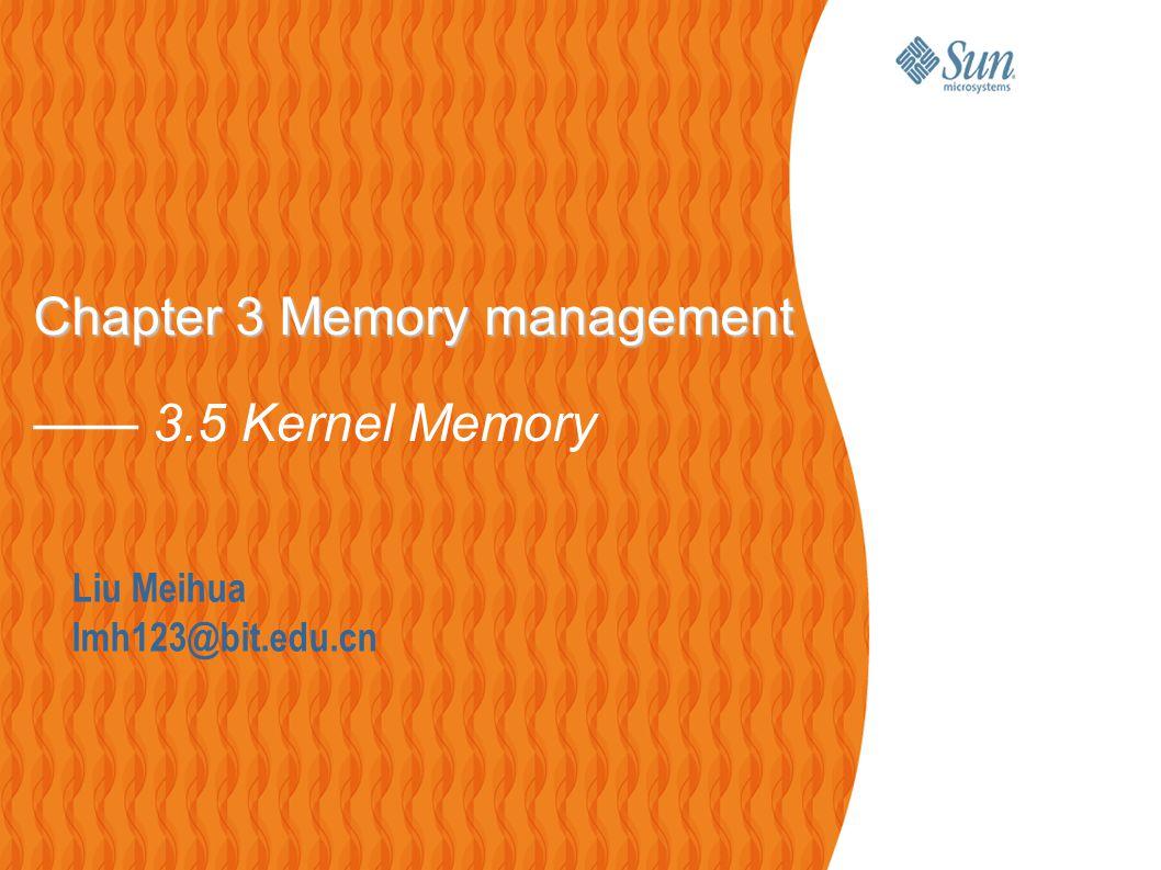 Liu Meihua lmh123@bit.edu.cn Chapter 3 Memory management Chapter 3 Memory management —— 3.5 Kernel Memory