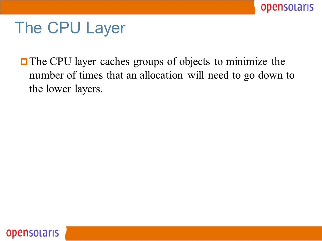 22 The CPU Layer  The CPU layer caches groups of objects to minimize the number of times that an allocation will need to go down to the lower layers.