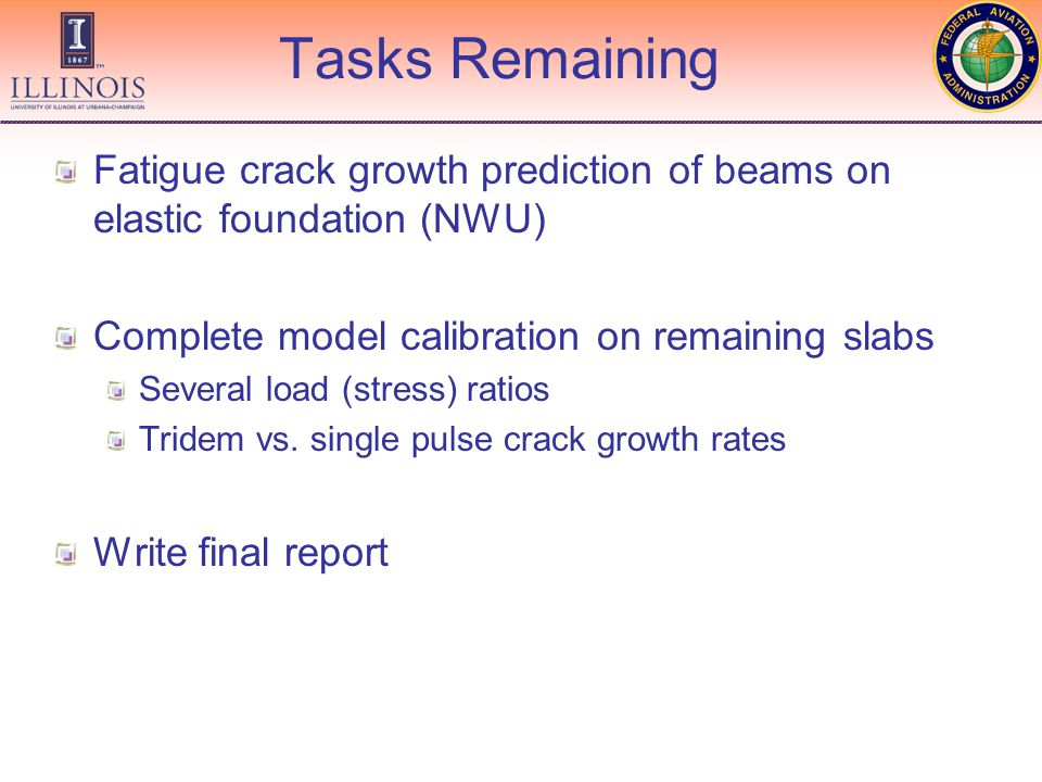 Tasks Remaining Fatigue crack growth prediction of beams on elastic foundation (NWU) Complete model calibration on remaining slabs Several load (stress) ratios Tridem vs.