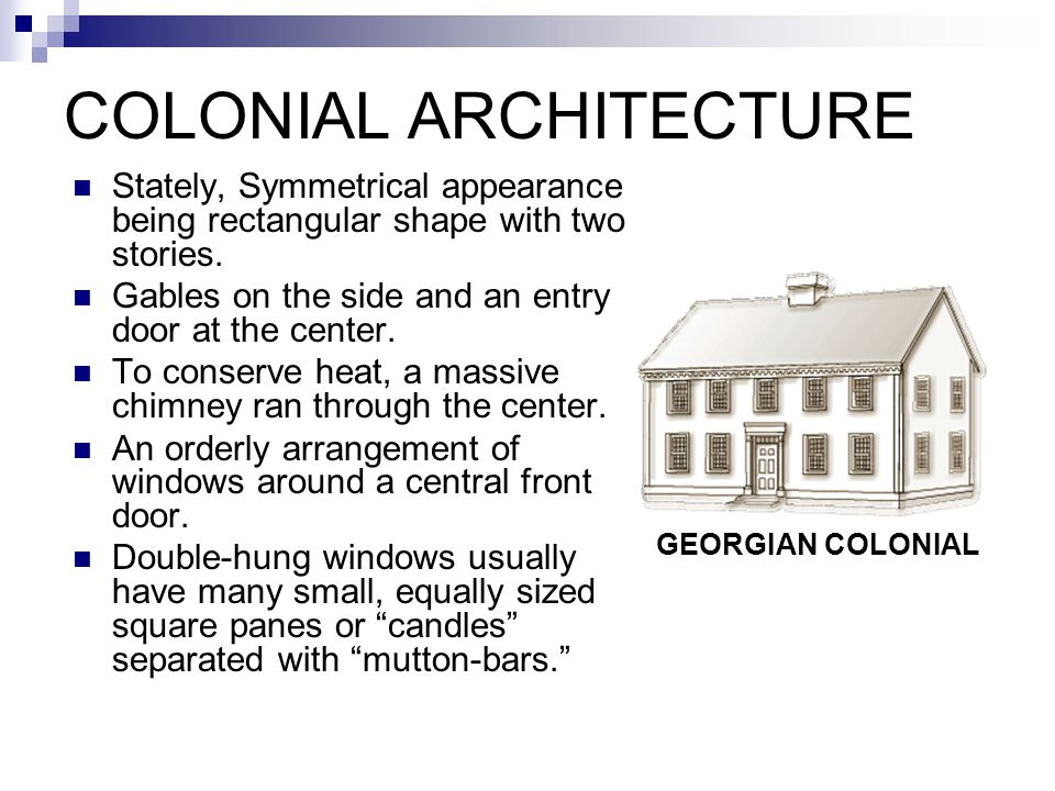 STYLES & TIME PERIODS FOR AMERICAN ARCHITECTURE Colonial Architecture 1600-1820  Dutch Colonial  French Colonial  Spanish Colonial  Georgian Colonial Romantic Architecture c.1820-1880  Greek Revival  Gothic Revival  Italianate  Exotic Revival  Octagon Victorian Architecture c.
